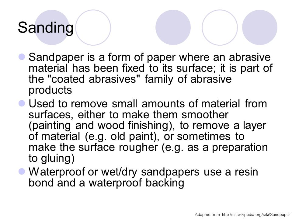 Sanding Sandpaper is a form of paper where an abrasive material has been fixed to its surface; it is part of the coated abrasives family of abrasive products Used to remove small amounts of material from surfaces, either to make them smoother (painting and wood finishing), to remove a layer of material (e.g.
